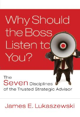 Why Should the Boss Listen to You? By Lukaszewski, James E.